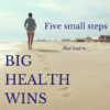 Five small steps that lead to big health wins