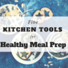 Five kitchen tools for healthy meal prep